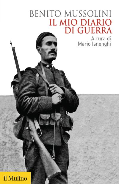 Benito MUSSOLINI, Il mio diario di guerra (1915-1917), Bologna, Il Mulino, 2016, 225 pp.