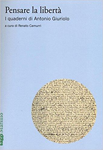 CAMURRI, Renato (a cura di), <em>Pensare la libertà. I quaderni di Antonio Giuriolo</em>, Venezia, Marsilio, 2016, 507 pp.