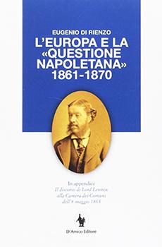 """Eugenio Di Rienzo, """"L'Europa e la «Questione napoletana» 1861-1870"""", Nocera Superiore, D'Amico Editore, 2016, 160 pp."""