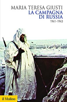 """Maria Teresa Giusti, """"La campagna di Russia 1941-1943"""", Bologna, Il Mulino, 2016, 375 pp."""