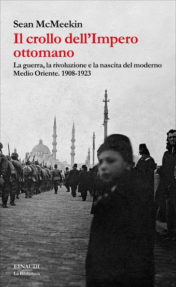 Sean McMEEKIN, Il crollo dell'Impero ottomano. La guerra, la rivoluzione e la nascita del Medio Oriente 1908-1923, Torino, Einaudi, 2017