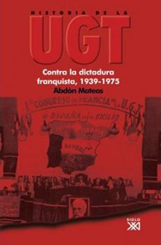 """Abdón Mateos, """"Historia de la UGT. Vol. V: Contra la dictadura franquista, 1939-1975"""", Madrid, Siglo XXI, 2008, 673 pp."""