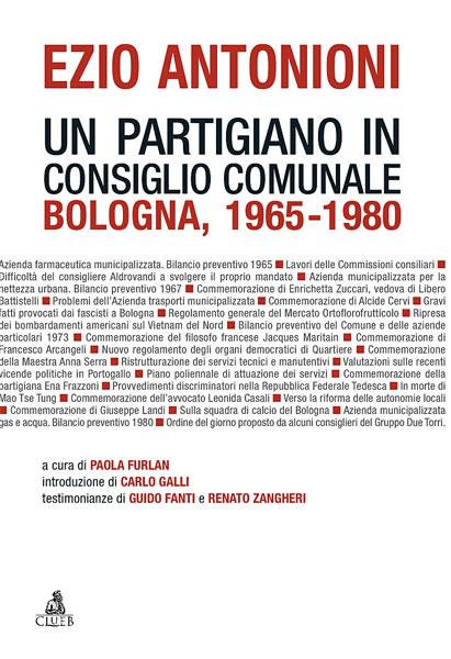 """Ezio Antonioni, """"Ezio Antonioni. Un partigiano in Consiglio comunale. Bologna, 1965-1980"""", Bologna, Clueb, 2011, 204 pp."""