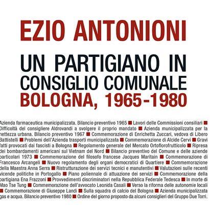 Ezio Antonioni, Ezio Antonioni. Un partigiano in Consiglio comunale. Bologna, 1965-1980, Bologna, Clueb, 2011