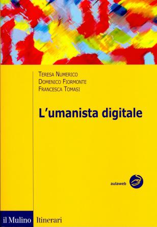 """Teresa Numerico, Domenico Fiormonte, Francesca Tomasi, """"L'umanista digitale"""", Bologna, Il Mulino, 2010, 240 pp."""