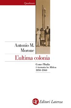 """Antonio Maria Morone, """"L'ultima colonia. Come l'Italia è tornata in Africa 1950-1960"""", Roma-Bari, Laterza, 2011, 232 pp."""