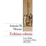 """Antonio Maria Morone, """"L'ultima colonia. Come l'Italia è tornata in Africa 1950-1960"""", Roma-Bari, Laterza, 2011"""