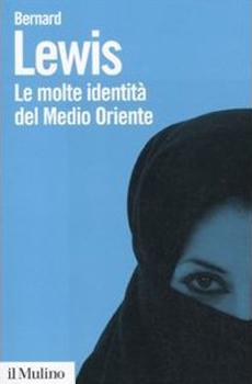 """Bernard Lewis, """"Le molte identità del Medio Oriente"""", Bologna, Il Mulino, 2011, 160 pp."""