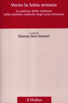 """Simone Neri Serneri (a cura di), """"Verso la lotta armata. La politica della violenza nella sinistra radicale degli anni Settanta"""", Bologna, Il Mulino, 2012, 404 pp."""
