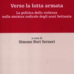 Simone Neri Serneri (a cura di), Verso la lotta armata. La politica della violenza nella sinistra radicale degli anni Settanta, Bologna, Il Mulino, 2012