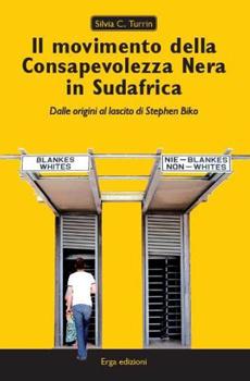 """Silvia C. Turrin, """"Il movimento della Consapevolezza Nera in Sudafrica, dalle origini al lascito di Stephen Biko"""", Genova, Erga edizioni, 2011, 227 pp."""