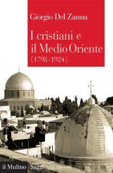 """Giorgio Del Zanna, """"I cristiani e il Medio Oriente (1798-1924)"""", Bologna, Il Mulino, 2011, 368 pp."""