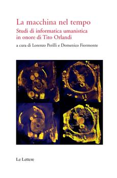 """Lorenzo Perilli, Domenico Fiormonte (a cura di), """"La macchina nel tempo. Studi di informatica umanistica in onore di Tito Orlandi"""", Firenze, Le Lettere, 2011, 336 pp."""