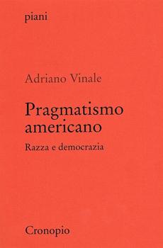 """Adriano Vinale, """"Pragmatismo americano. Razza e democrazia"""", Napoli, Cronopio, 2012, 261 pp."""