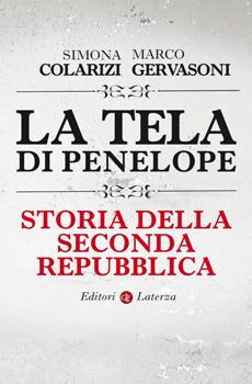 """Simona Colarizi, Marco Gervasoni, """"La tela di Penelope. Storia della Seconda Repubblica. 1989-2011"""", Roma-Bari, Laterza, 2012, 275 pp."""