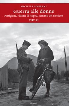 "Michela Ponzani, ""Guerra alle donne. Partigiane, vittime di stupro, «amanti del nemico»"", Torino, Einaudi, 2012, 313 pp."