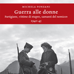 "Michela Ponzani, ""Guerra alle donne. Partigiane, vittime di stupro, «amanti del nemico»"", Torino, Einaudi, 2012"