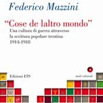 """Federico Mazzini, """"""""Cose de laltro mondo"""": una cultura di guerra attraverso la scrittura popolare trentina, 1914-1918"""", Pisa, ETS, 2013"""