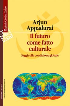 """Arjun Appadurai, """"Il futuro come fatto culturale. Saggi sulla condizione globale"""", Milano, Raffaello Cortina, 2014, 444 pp."""