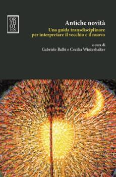 """Gabriele Balbi, Cecilia Winterhalter (a cura di), """"Antiche novità. Una guida transdisciplinare per interpretare il vecchio e il nuovo"""", Napoli, Orthotes, 2013, 156 pp."""