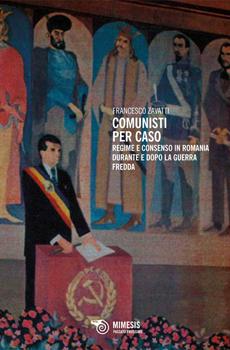 """Francesco Zavatti, """"Comunisti per caso. Regime e consenso in Romania durante e dopo la guerra fredda"""", Milano, Mimesis, 2014, 302 pp."""