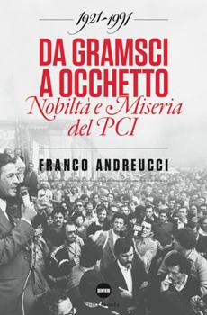 """Franco Andreucci, """"Da Gramsci a Occhetto. Nobiltà e miseria del Pci 1921-1991"""", Pisa, Della Porta Editori, 2014, 467 pp."""