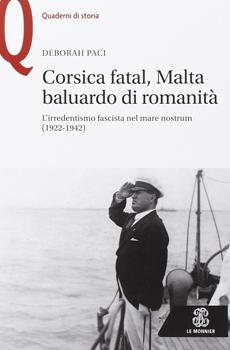 """Deborah Paci, """"Corsica fatal, Malta baluardo di romanità. L'irredentismo fascista nel mare nostrum (1922-1942)"""", Firenze-Milano, Le Monnier-Mondadori Education, 2015, 274 pp."""