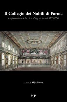"""Alba Mora (a cura di), """"Il Collegio dei Nobili di Parma. La formazione della classe dirigente (secoli XVII-XIX)"""", Parma, MUP, 2013, 394 pp."""