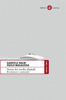 """Gabriele Balbi, Paolo Magaudda, """"Storia dei media digitali. Rivoluzioni e continuità"""", Roma-Bari, Laterza, 2014, XXI + 181 pp."""