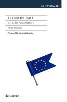 DE LA GUARDIA, Ricardo Martín, El europeísmo. Un reto permanente para España, Madrid, Cátedra, 2015, 344 pp.