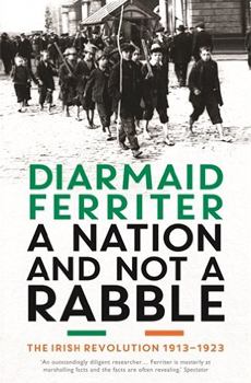 FERRITER, Diarmaid, A Nation and not a Rabble, The Irish Revolution, 1913-1923, Profile Books, London, 2015, 528 pp.