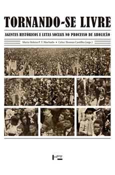 MACHADO, Maria Helena Pereira Toledo, CASTILHO, Celso Thomas (Orgs.), Tornando-se livre: agentes históricos e lutas sociais no processo de Abolição, São Paulo, EDUSP, 2015, 480 pp.