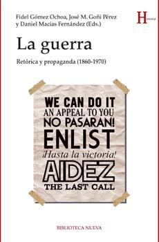 GÓMEZ OCHOA, Fidel, GOÑI PÉREZ, José M., MACÍAS FERNÁNDEZ, Daniel (Eds.), La guerra. Retórica y propaganda (1860-1970), Madrid, Biblioteca Nueva, 2015, 254 pp.