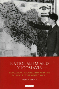 TROCH, Pieter, Nationalism and Yugoslavia: Education, Yugoslavism and the Balkans Before World War II, London-New York, I. B. Tauris & Co., 2015, 320 pp.