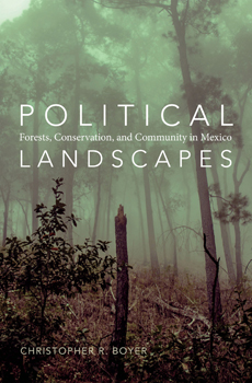BOYER, Christopher R., Political Landscapes: Forests, Conservation, and Community in Mexico, Durham, Duke University Press, 2015, 360 pp.