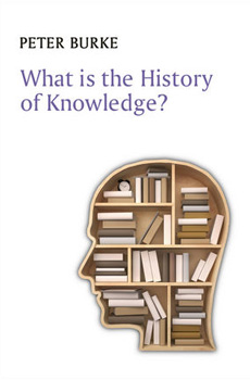 BURKE, Peter, What is the history of knowledge?, Cambridge-Malden, Polity Press, 2015, 160 pp.