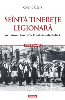 CLARK, Roland, Sfântă tinereţe legionară. Activismul fascistîn România interbellica, Iaşi, Polirom, 2015, 288 pp.