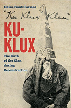 PARSONS, Elaine Frantz, Ku-Klux The Birth of the Klan during Reconstruction, Chapel Hill (North Carolina), The University Of North Carolina Press, 2015, 272 pp.