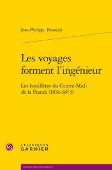 PASSAQUI, Jean-Philippe, Les voyages forment l'ingénieur. Les houillères du Centre-Midi de la France (1851-1873), Paris, Garnier, 2015, 564 pp.