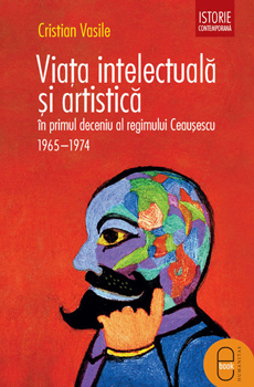 VASILE, Cristian, Viaţa intelectuală şi artistică în primul deceniu al regimului Ceauşescu 1965-1974, Bucarest, Humanitas, 2015, 282 pp.