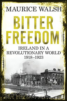 WALSH, Maurice, Bitter Freedom: Ireland in a Revolutionary World 1918-23, London, Faber & Faber, 2015, 544 pp.