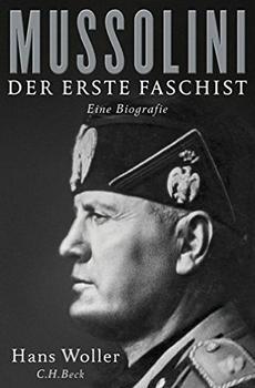 WOLLER, Hans, Mussolini. Der erste Faschist. Eine Biographie [Mussolini. Il primo fascista. Una biografia], München, C.H. Beck Verlag, 2015, 397 pp.