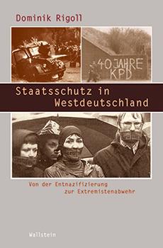 """Dominik Rigoll, """"Staatsschutz in Westdeutschland. Von der Entnazifizierung zur Extremistenabwehr"""", Göttingen, Wallstein Verlag, 2013, 524 pp."""