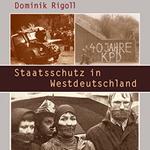 """Dominik Rigoll, """"Staatsschutz in Westdeutschland. Von der Entnazifizierung zur Extremistenabwehr"""", Göttingen, Wallstein Verlag, 2013"""