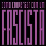 """Márcia Tiburi, """"Como conversar com um fascista. Reflexões sobre o cotidiano autoritário brasileiro"""", Rio de Janeiro, Record, 2015"""