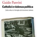 """Guido Panvini, """"Cattolici e violenza politica. L'altro album di famiglia del terrorismo italiano"""", Venezia, Marsilio, 2014"""