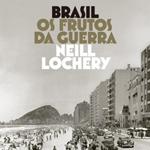 """Neill Lochery, """"Brasil: os frutos da guerra"""", Rio de Janeiro, Intrínseca, 2015"""