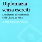 """Emma Fattorini (a cura di), """"Diplomazia senza eserciti. Le relazioni internazionali della Chiesa di Pio XI"""", Roma, Carocci, 2013"""
