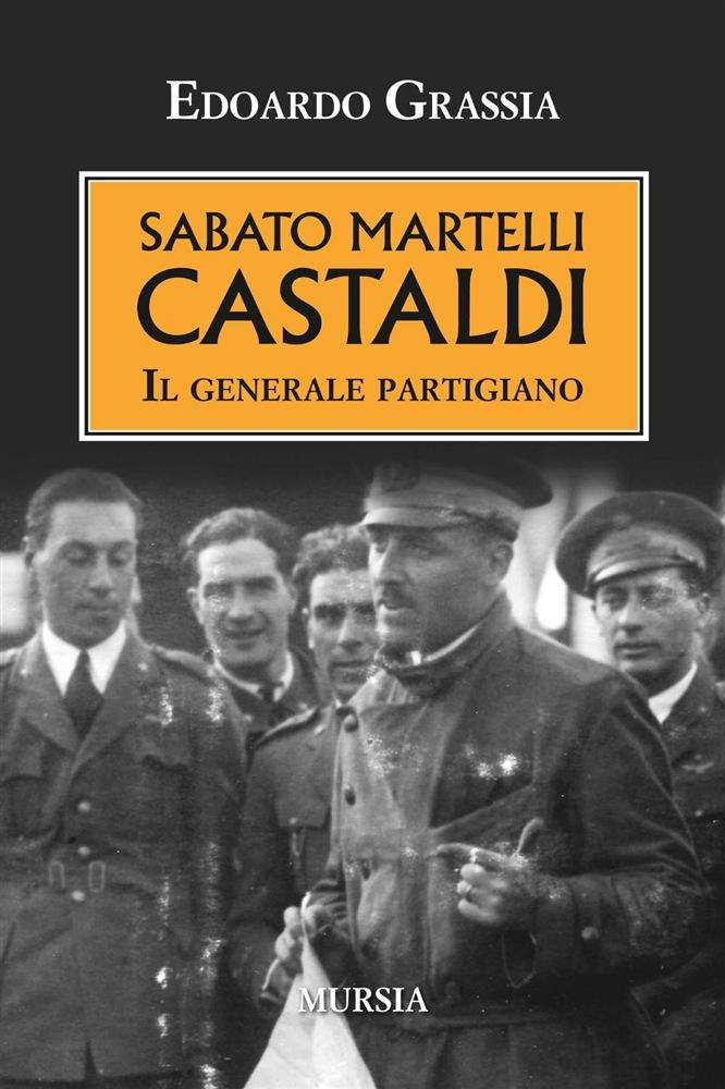 Edoardo GRASSIA, <em>Sabato Martelli Castaldi. Il generale partigiano</em>, Milano, Mursia, 2016, 338 pp.