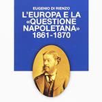 """Eugenio Di Rienzo, """"L'Europa e la «Questione napoletana» 1861-1870"""", Nocera Superiore, D'Amico Editore, 2016"""